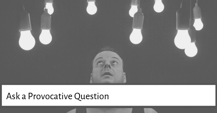 Ask a provocative question to engage your audience