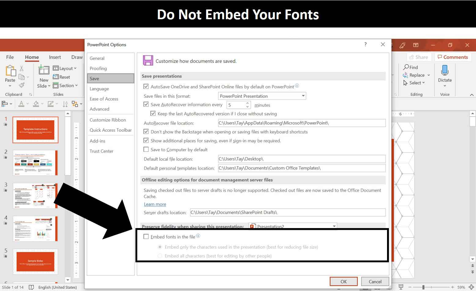 In the PowerPoint options you do not want to select Embed fonts in the file as they will mess up your PowerPoint templates