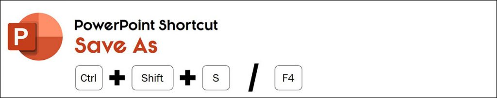 The Save As PowerPoint shortcut is Ctrl plus Shift Plus s or F4 on your keyboard